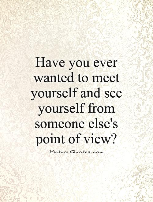 have-you-ever-wanted-to-meet-yourself-and-see-yourself-from-someone-elses-point-of-view-quote-1